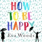 How to be Happy - The unmissable, uplifting Kindle bestseller audiobook by Eva Woods
