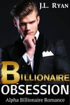 Billionaire Obsession Boxed Set - Alpha Billionaire Romance ebook by J.L. Ryan