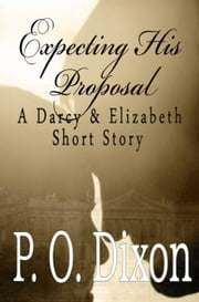 Expecting His Proposal - A Darcy and Elizabeth Short Story ebook by P. O. Dixon