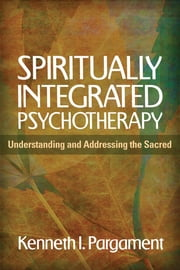 Spiritually Integrated Psychotherapy - Understanding and Addressing the Sacred ebook by Kenneth I. Pargament, PhD