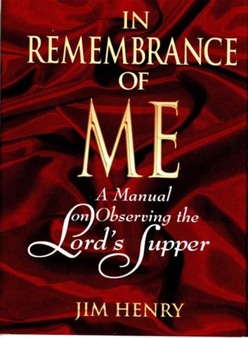 In Remembrance of Me - A Manual on Observing the Lord's Supper ebook by Jim Henry