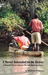 I Never Intended to Be Brave - A Woman's Bicycle Journey Through Southern Africa ebook by Heather Andersen
