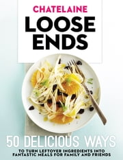Chatelaine's Loose Ends - 50 delicious ways to turn leftover ingredients into fantastic meals for family and friends ebook by Irene Ngo,Amy Rosen and the Chatelaine Kitchen