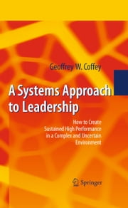 A Systems Approach to Leadership - How to Create Sustained High Performance in a Complex and Uncertain Environment ebook by Geoffrey Coffey