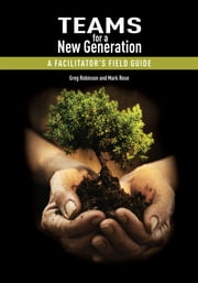Teams for a New Generation - A Facilitator's Field Guide ebook by Greg Robinson and Mark Rose