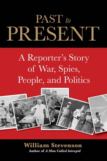 Past to Present - A Reporter's Story of War, Spies, People, and Politics ebook by William Stevenson