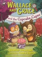 Wallace and Grace and the Cupcake Caper ebook by Heather Alexander, Laura Zarrin