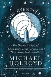 A Strange Eventful History - The Dramatic Lives of Ellen Terry, Henry Irving, and Their Remarkable Families ebook by Michael Holroyd