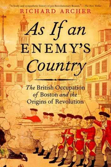 As If an Enemy's Country - The British Occupation of Boston and the Origins of Revolution ebook by Richard Archer