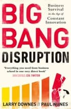 Big Bang Disruption - Business Survival in the Age of Constant Innovation ebook by Larry Downes, Paul Nunes