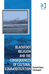 Blackfoot Religion and the Consequences of Cultural Commoditization ebook by Dr Kenneth Hayes Lokensgard,Dr Afe Adogame,Dr Graham Harvey,Ms Ines Talamantez