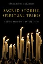 Sacred Stories, Spiritual Tribes - Finding Religion in Everyday Life ebook by Nancy Tatom Ammerman