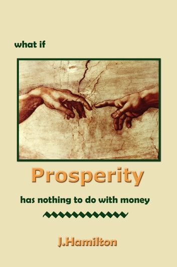 What If Prosperity Has Nothing To Do With Money! ebook by J.Hamilton