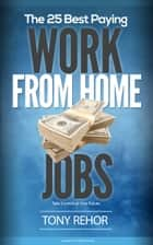 Work From Home Jobs. The 25 Best Paying. ebook by Tony Rehor