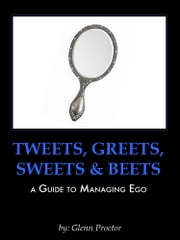 Tweets, Greets, Sweets & Beets A GUIDE TO MANAGING EGO ebook by Glenn Proctor