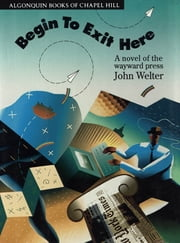 Begin to Exit Here - A Novel of the Wayward Press ebook by John Welter