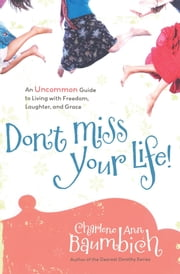 Don't Miss Your Life! - An Uncommon Guide to Living with Freedom, Laughter, and Grace ebook by Charlene Ann Baumbich