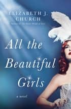 All the Beautiful Girls - A Novel ebook by Elizabeth J. Church
