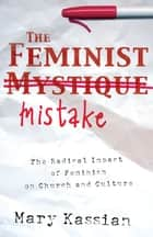 The Feminist Mistake: The Radical Impact of Feminism on Church and Culture - The Radical Impact of Feminism on Church and Culture ebook by Mary A. Kassian