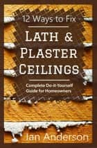 12 Ways to Fix Lath and Plaster Ceilings: Complete Do-it-Yourself Guide for Homeowners ebook by Ian Anderson