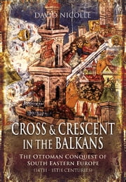 Cross and Crescent in the Balkans - The Ottoman Conquest of Southeastern Europe ebook by Nicolle, David