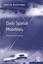 Daily Spatial Mobilities - Physical and Virtual ebook by Aharon Kellerman