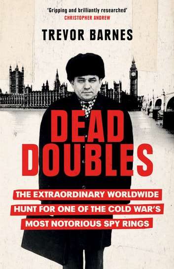 Dead Doubles - The Extraordinary Worldwide Hunt for One of the Cold War's Most Notorious Spy Rings ebook by Trevor Barnes