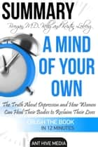 Kelly Brogan, MD and Kristin Loberg's A Mind of Your Own: The Truth About Depression and How Women Can Heal Their Bodies to Reclaim Their Lives | Summary ebook by Ant Hive Media