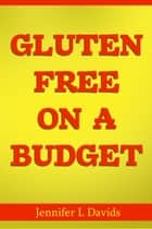 Gluten Free on a Budget - Eating Right & Saving Money – How to do it! ebook by Jenifer L. Davids