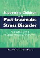 Supporting Children with Post Tramautic Stress Disorder - A Practical Guide for Teachers and Profesionals ebook by David Kinchin, Erica Brown