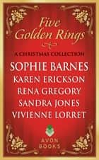 Five Golden Rings - A Christmas Collection eBook by Sophie Barnes, Karen Erickson, Rena Gregory,...