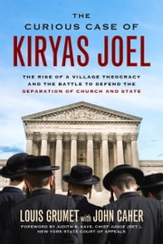 Curious Case of Kiryas Joel - The Rise of a Village Theocracy and the Battle to Defend the Separation of Church and State ebook by Louis Grumet,John Caher,Judith Kaye