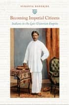 Becoming Imperial Citizens - Indians in the Late-Victorian Empire ebook by Sukanya Banerjee, Inderpal Grewal, Caren Kaplan,...