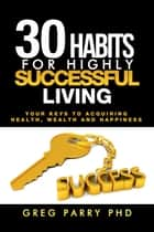30 Habits of Truly Successful Living ebook by Greg Parry