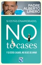 Si estas enamorado, no te cases - Y si estas casado, no dejes de amar eBook by Alberto Linero Gómez