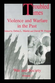 Troubled Times - Violence and Warfare in the Past ebook by David W. Frayer,Debra L. Martin