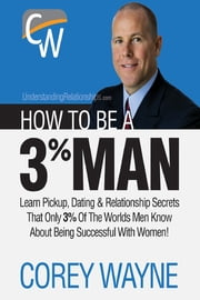How to Be a 3% Man, Winning the Heart of the Woman of Your Dreams ebook by Corey Wayne