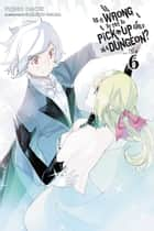 Is It Wrong to Try to Pick Up Girls in a Dungeon?, Vol. 6 (light novel) ebook by Fujino Omori, Suzuhito Yasuda