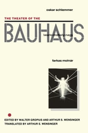 The Theater of the Bauhaus ebook by Walter Gropius,Arthur S. Wensinger,Oskar Schlemmer,Lazlo Moholy-Nagy,Farkas Molnar