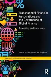 Transnational Financial Associations and the Governance of Global Finance - Assembling Wealth and Power ebook by Heather McKeen-Edwards,Tony Porter