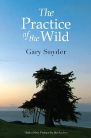 The Practice of the Wild - Essays ebook by Gary Snyder