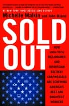 Sold Out - How High-Tech Billionaires & Bipartisan Beltway Crapweasels Are Screwing America's Best & Brightest Workers ebook by Michelle Malkin, John Miano