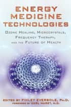 Energy Medicine Technologies - Ozone Healing, Microcrystals, Frequency Therapy, and the Future of Health ebook by Finley Eversole, Ph.D., Karl Maret,...
