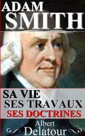 ADAM SMITH : SA VIE, SES TRAVAUX, SES DOCTRINES ebook by ALBERT DELATOUR