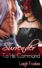Surrender To His Command (Surrender Series Volume 3. New Adult BDSM Romance With Bad Boy.) ebook by Leigh Foxlee