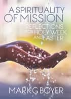 A Spirituality of Mission - Reflections for Holy Week and Easter ebook by Mark  G. Boyer