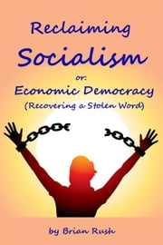 Reclaiming Socialism, or: Economic Democracy (Recovering a Stolen Word) ebook by Brian Rush