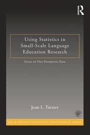 Using Statistics in Small-Scale Language Education Research - Focus on Non-Parametric Data ebook by Jean L. Turner