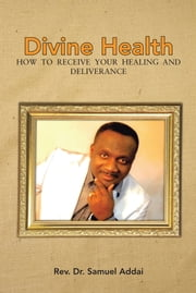 Divine Health - HOW TO RECEIVE YOUR HEALING AND DELIVERANCE ebook by Rev. Dr. Samuel Addai