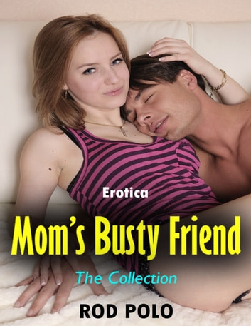Erotica: Mom's Busty Friend, the Collection ebook by Rod Polo